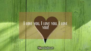 I love you, I love you, I love you! I Love You Quotes