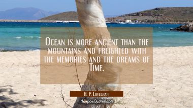 Ocean is more ancient than the mountains and freighted with the memories and the dreams of Time.