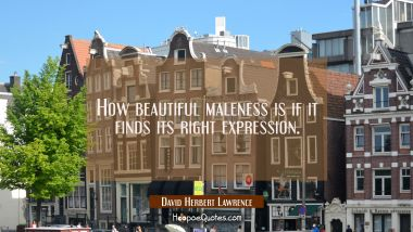 How beautiful maleness is if it finds its right expression.