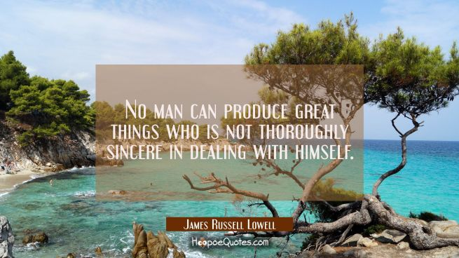 No man can produce great things who is not thoroughly sincere in dealing with himself.