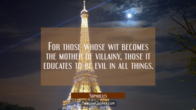 For those whose wit becomes the mother of villainy those it educates to be evil in all things.
