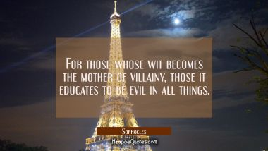 For those whose wit becomes the mother of villainy those it educates to be evil in all things. Sophocles Quotes