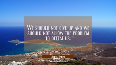 We should not give up and we should not allow the problem to defeat us. Abdul Kalam Quotes