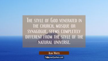 The style of God venerated in the church mosque or synagogue seems completely different from the st Alan Watts Quotes
