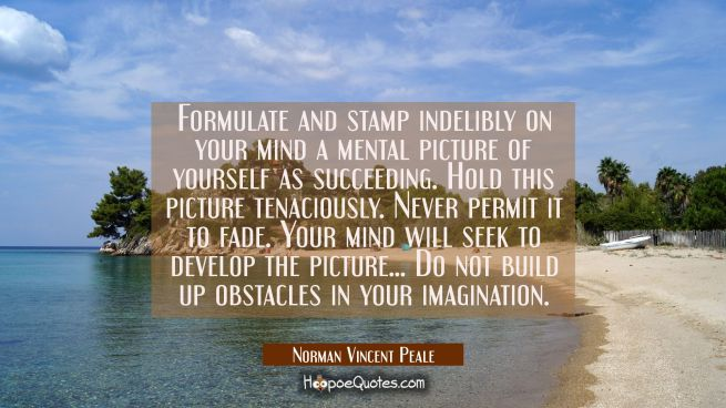 Formulate and stamp indelibly on your mind a mental picture of yourself as succeeding. Hold this pi