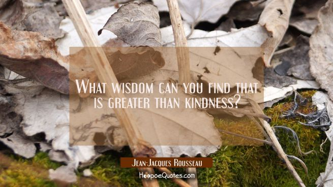 What wisdom can you find that is greater than kindness?