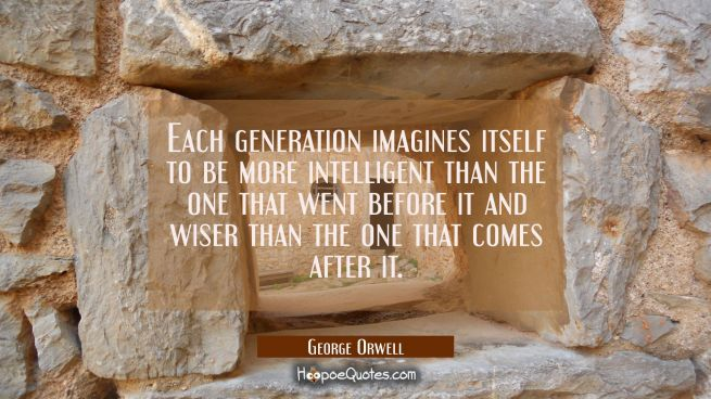 Each generation imagines itself to be more intelligent than the one that went before it and wiser t