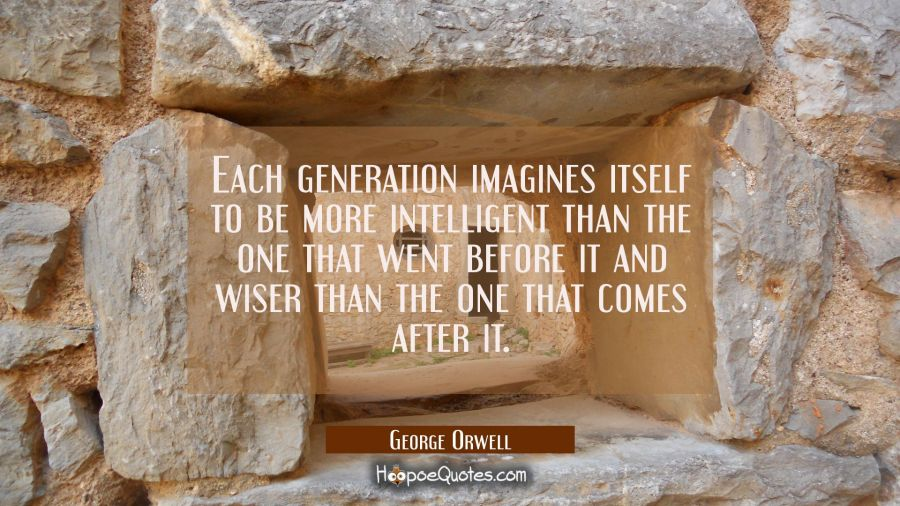 Each generation imagines itself to be more intelligent than the one that went before it and wiser t George Orwell Quotes