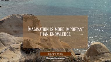 Imagination is more important than knowledge. Albert Einstein Quotes