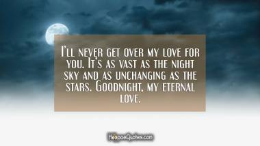 I'll never get over my love for you. It's as vast as the night sky and as unchanging as the stars. Goodnight, my eternal love. Good Night Quotes