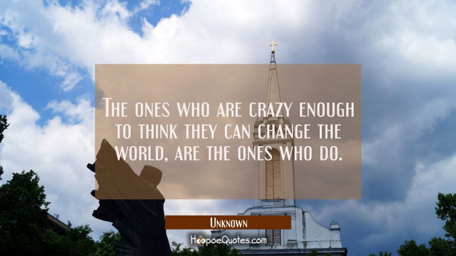 The ones who are crazy enough to think they can change the world, are the ones who do. Unknown Quotes