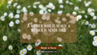 A mother who is really a mother is never free.