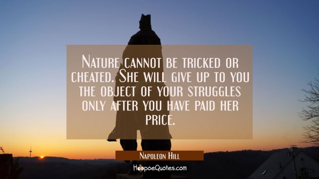 Nature cannot be tricked or cheated. She will give up to you the object of your struggles only afte