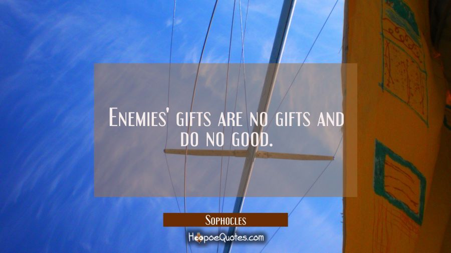 Enemies' gifts are no gifts and do no good. Sophocles Quotes