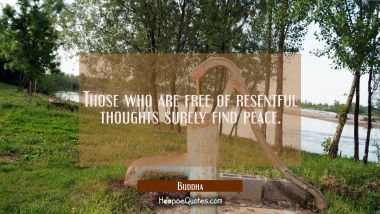Those who are free of resentful thoughts surely find peace. Buddha Quotes