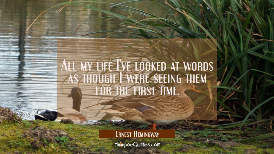 All my life I've looked at words as though I were seeing them for the first time. Ernest Hemingway Quotes