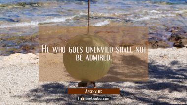 He who goes unenvied shall not be admired.