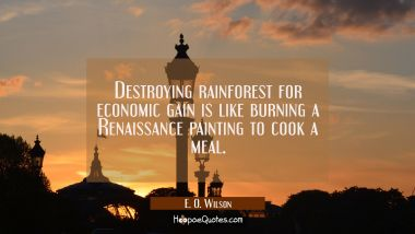 Destroying rainforest for economic gain is like burning a Renaissance painting to cook a meal. E. O. Wilson Quotes