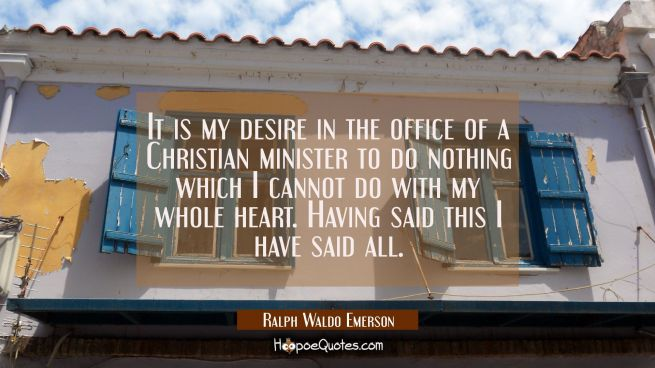 It is my desire in the office of a Christian minister to do nothing which I cannot do with my whole