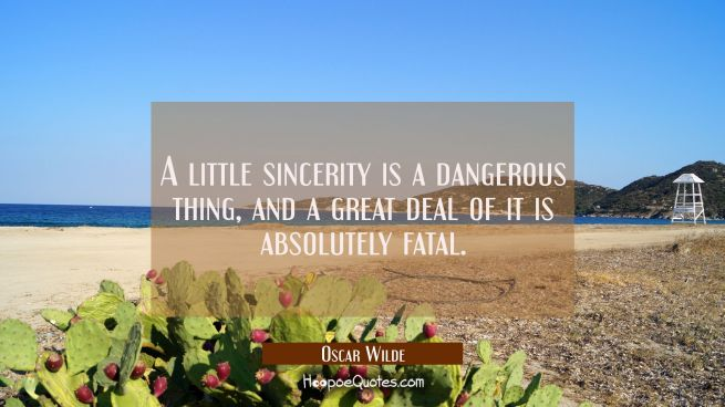 A little sincerity is a dangerous thing and a great deal of it is absolutely fatal.