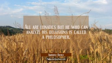All are lunatics but he who can analyze his delusions is called a philosopher.