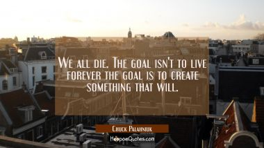 We all die. The goal isn't to live forever the goal is to create something that will. Chuck Palahniuk Quotes