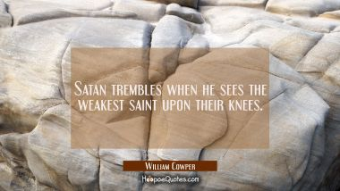 Satan trembles when he sees the weakest saint upon their knees.