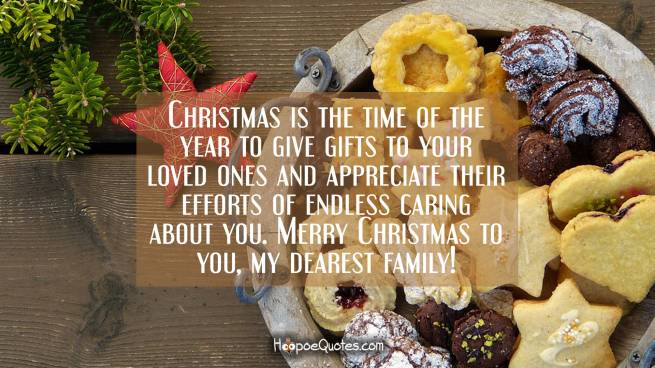 Christmas is the time of the year to give gifts to your loved ones and appreciate their efforts of endless caring about you. Merry Christmas to you, my dearest family!