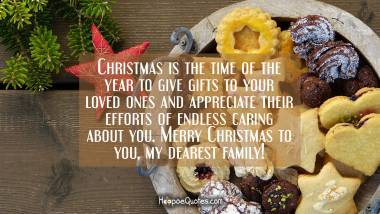 Christmas is the time of the year to give gifts to your loved ones and appreciate their efforts of endless caring about you. Merry Christmas to you, my dearest family! Christmas Quotes