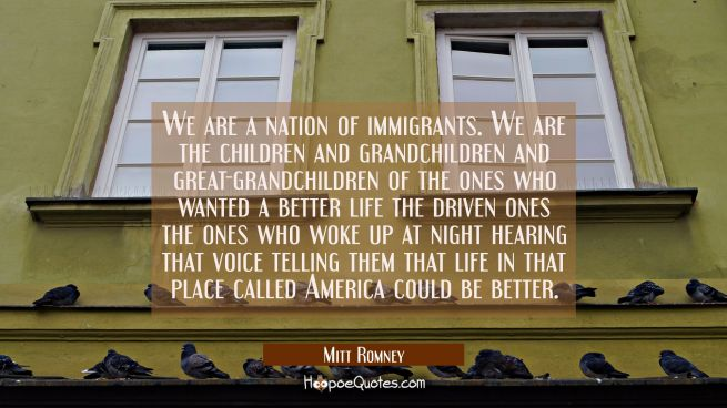 We are a nation of immigrants. We are the children and grandchildren and great-grandchildren of the