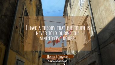 I have a theory that the truth is never told during the nine-to-five hours.