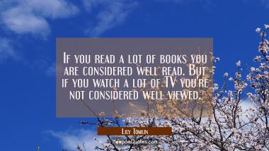 If you read a lot of books you are considered well read. But if you watch a lot of TV you're not co Lily Tomlin Quotes