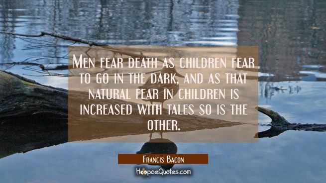 Men fear death as children fear to go in the dark, and as that natural fear in children is increase