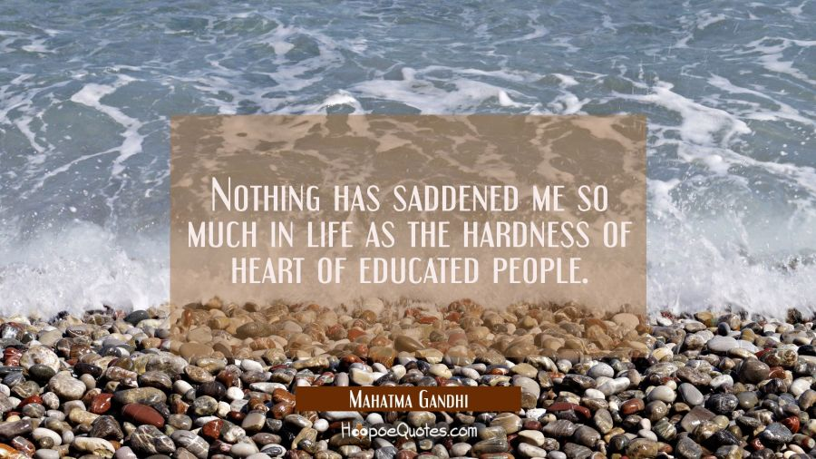 Nothing has saddened me so much in life as the hardness of heart of educated people. Mahatma Gandhi Quotes