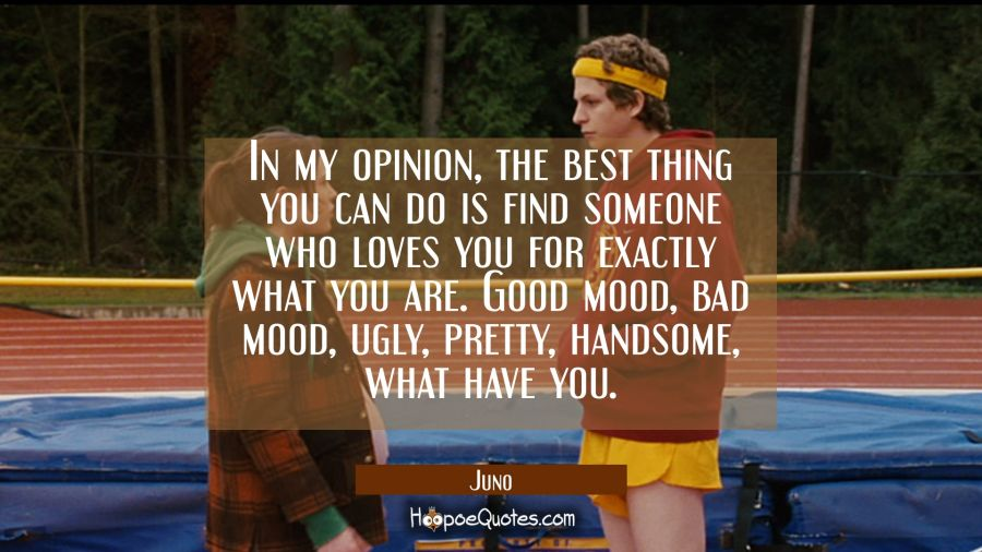 In my opinion, the best thing you can do is find someone who loves you for exactly what you are. Good mood, bad mood, ugly, pretty, handsome, what have you. Movie Quotes Quotes