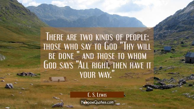 "There are two kinds of people: those who say to God ""Thy will be done "" and those to whom God says"