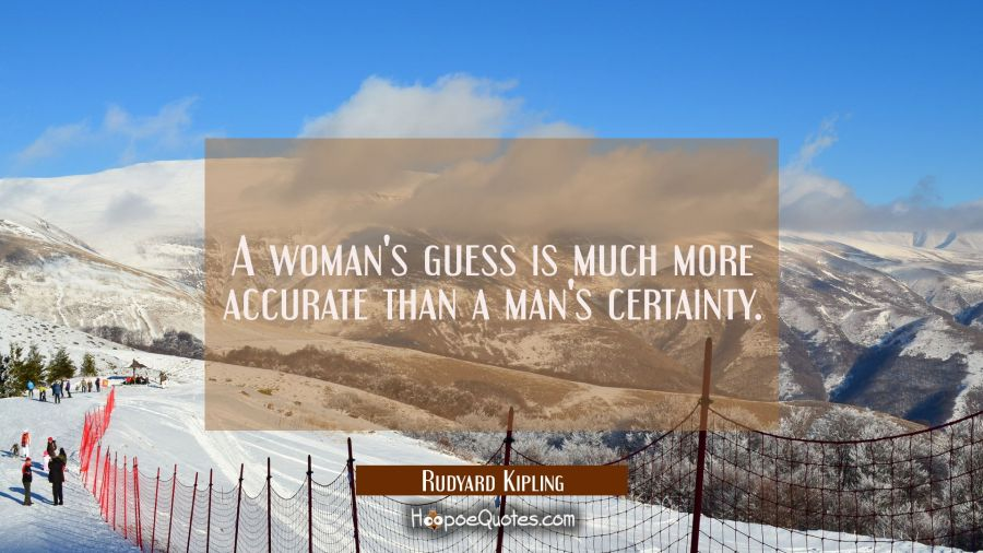 A woman's guess is much more accurate than a man's certainty. Rudyard Kipling Quotes