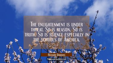 The enlightenment is under threat. So is reason. So is truth. So is science especially in the schoo