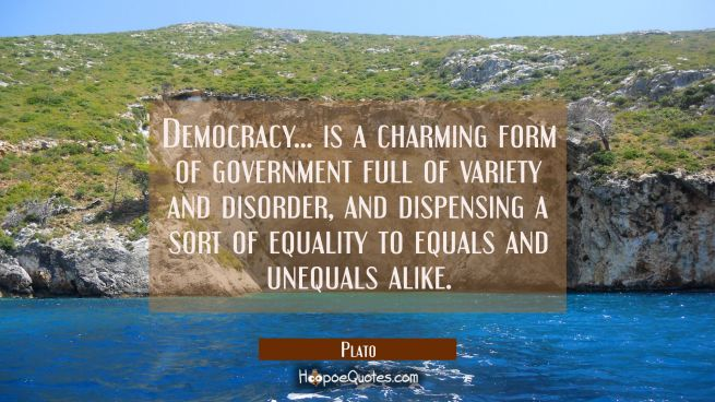 Democracy... is a charming form of government full of variety and disorder, and dispensing a sort o