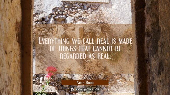 Everything we call real is made of things that cannot be regarded as real.