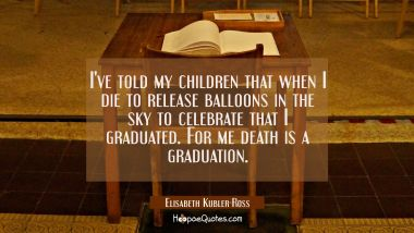 I've told my children that when I die to release balloons in the sky to celebrate that I graduated. Elisabeth Kubler-Ross Quotes