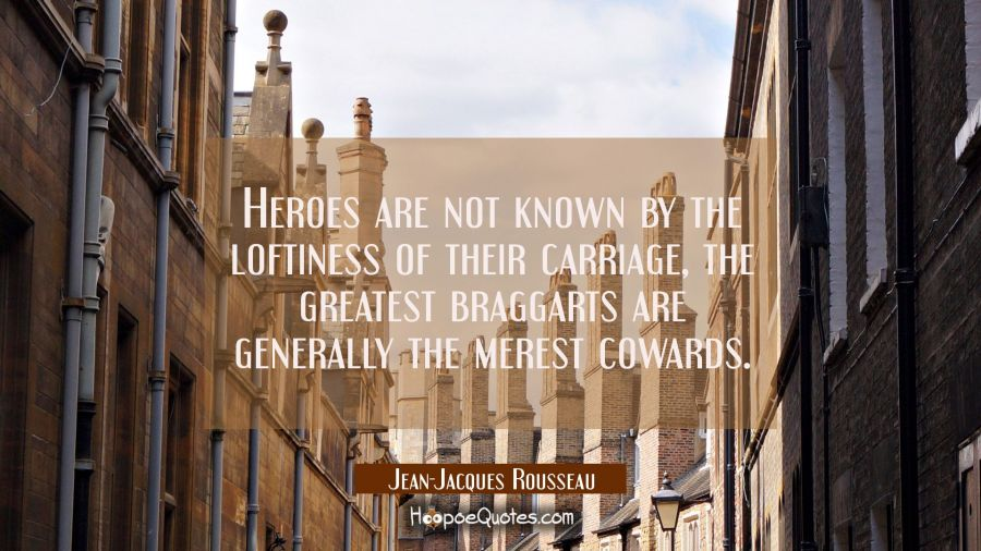 Heroes are not known by the loftiness of their carriage, the greatest braggarts are generally the m Jean-Jacques Rousseau Quotes