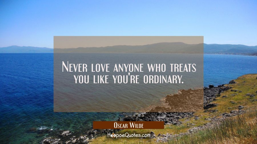 Never love anyone who treats you like you're ordinary. Oscar Wilde Quotes