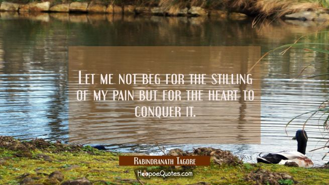 Let me not beg for the stilling of my pain but for the heart to conquer it.