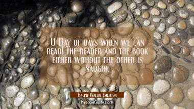 O Day of days when we can read! The reader and the book either without the other is naught. Ralph Waldo Emerson Quotes