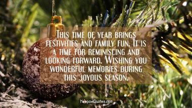 This time of year brings festivities and family fun. It is a time for reminiscing and looking forward. Wishing you wonderful memories during this joyous season. Christmas Quotes