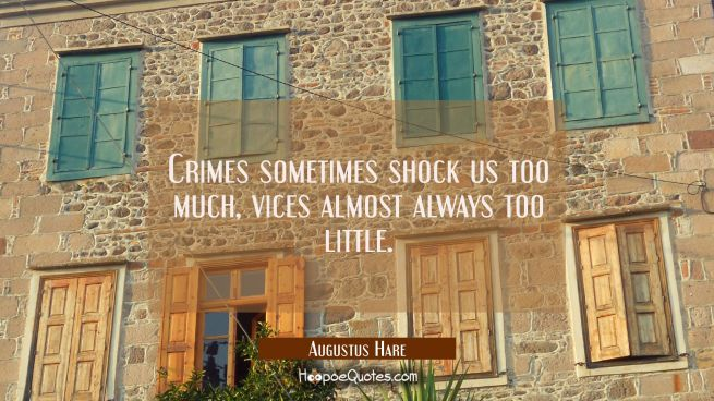 Crimes sometimes shock us too much, vices almost always too little.