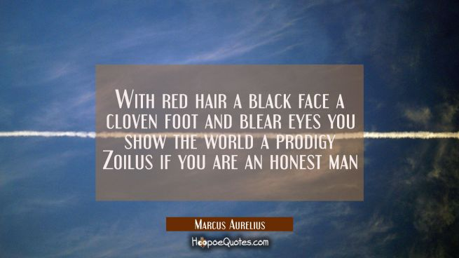 With red hair a black face a cloven foot and blear eyes you show the world a prodigy Zoilus if you