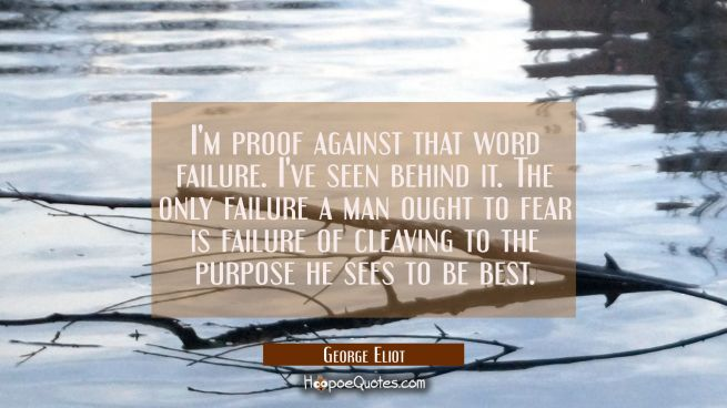I'm proof against that word failure. I've seen behind it. The only failure a man ought to fear is f