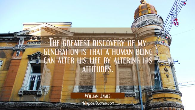 The greatest discovery of my generation is that a human being can alter his life by altering his at